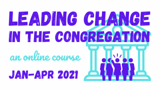 Leading Change In The Congregation - an online course. January to April 2021.